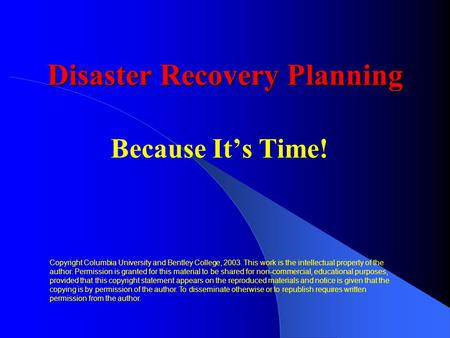 Disaster Recovery Planning Because It's Time! Copyright Columbia University and Bentley College, 2003. This work is the intellectual property of the author.