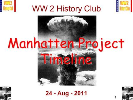 1 WW 2 <strong>History</strong> Club 24 - Aug - 2011 Manhatten Project Timeline.