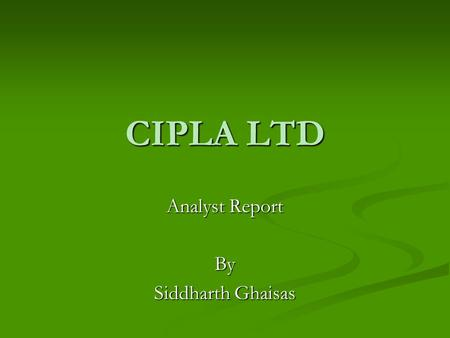 CIPLA LTD Analyst Report By Siddharth Ghaisas. WHO IS CIPLA & WHAT DO THEY DO? WHO WHO - The Chemical, Industrial & Pharmaceutical Laboratories; - Founded.