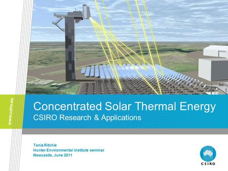 Concentrated Solar Thermal Energy CSIRO Research & Applications Tania Ritchie Hunter Environmental Institute seminar Newcastle, June 2011.