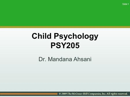 © 2009 The McGraw-Hill Companies, Inc. All rights reserved. Slide 1 Child Psychology PSY205 Dr. Mandana Ahsani.