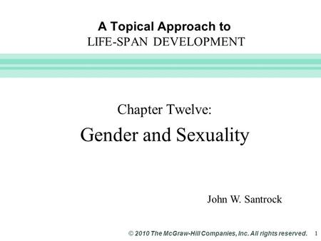 Slide 1 © 2010 The McGraw-Hill Companies, Inc. All rights reserved. 1 A Topical Approach to LIFE-SPAN DEVELOPMENT Chapter Twelve: Gender and Sexuality.