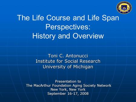 The Life Course and Life Span Perspectives: History and Overview Toni C. Antonucci Institute for Social Research University of Michigan Presentation to.