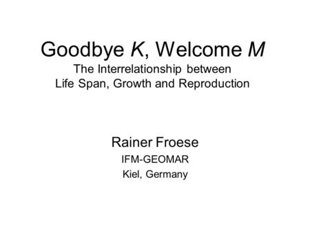 Goodbye K, Welcome M The Interrelationship between Life Span, Growth and Reproduction Rainer Froese IFM-GEOMAR Kiel, Germany.