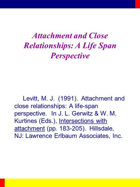 Attachment and Close Relationships: A Life Span Perspective Levitt, M. J. (1991). Attachment and close relationships: A life-span perspective. In J. L.
