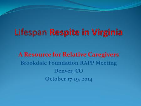 A Resource for Relative Caregivers Brookdale Foundation RAPP Meeting Denver, CO October 17-19, 2014.