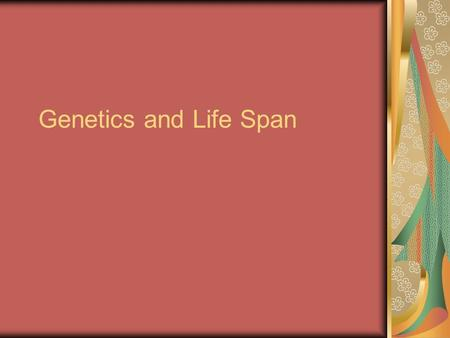 Genetics and Life Span. 23 Chromosomes Each parent provides a gene, different genes from each parent are called alleles (a-leels) Some alleles are Dominant.