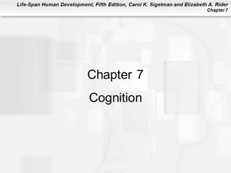 Life-Span Human Development, Fifth Edition, Carol K. Sigelman and Elizabeth A. Rider Chapter 7 Chapter 7 Cognition.