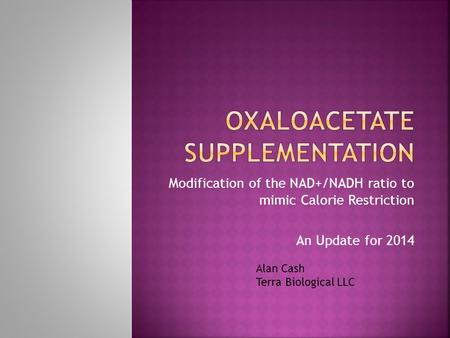 Modification of the NAD+/NADH ratio to mimic Calorie Restriction An Update for 2014 Alan Cash Terra Biological LLC.