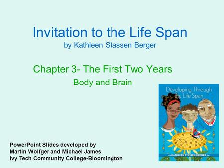 Invitation to the Life Span by Kathleen Stassen Berger Chapter 3- The First Two Years Body and Brain PowerPoint Slides developed by Martin Wolfger and.