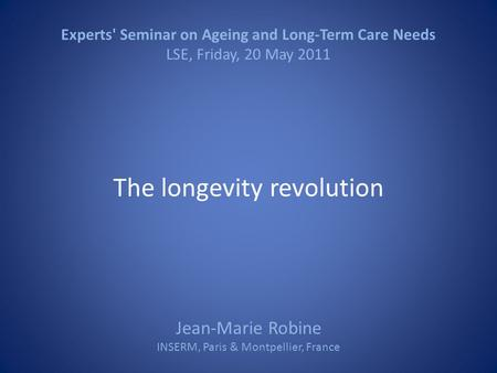 Experts' Seminar on Ageing and Long-Term Care Needs LSE, Friday, 20 May 2011 The longevity revolution Jean-Marie Robine INSERM, Paris & Montpellier, France.