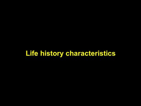Life history characteristics. Organisms face fundamental trade-offs in their use of energy and time Changes in life history are caused by changes in the.