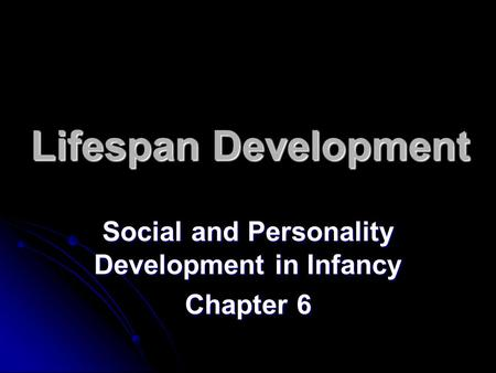Lifespan Development Social and Personality Development in Infancy Chapter 6.
