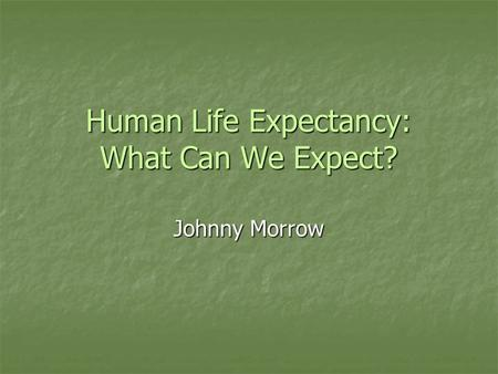 Human Life Expectancy: What Can We Expect? Johnny Morrow.