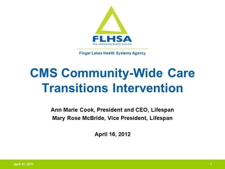 Finger Lakes Health Systems Agency April 27, 20151 CMS Community-Wide Care Transitions Intervention Ann Marie Cook, President and CEO, Lifespan Mary Rose.