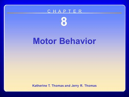 Chapter 08 Motor Behavior 8 Motor Behavior Katherine T. Thomas and Jerry R. Thomas C H A P T E R.
