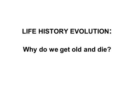LIFE HISTORY EVOLUTION: Why do we get old and die?