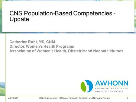 CNS Population-Based Competencies - Update Catherine Ruhl, MS, CNM Director, Women's Health Programs Association of Women's Health, Obstetric and Neonatal.