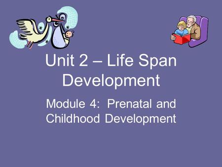 Unit 2 – Life Span Development Module 4: Prenatal and Childhood Development.