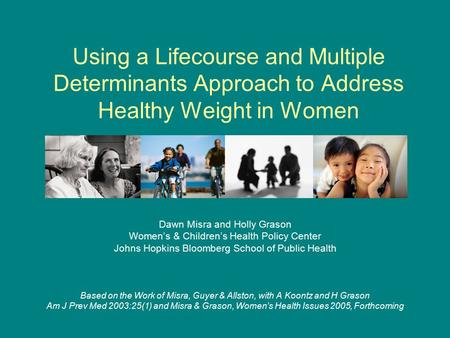 Using a Lifecourse and Multiple Determinants Approach to Address Healthy Weight in Women Dawn Misra and Holly Grason Women's & Children's Health Policy.