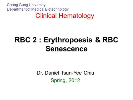 Chang Gung University Department of Medical Biotechnology Clinical Hematology RBC 2 : Erythropoesis & RBC Senescence Dr. Daniel Tsun-Yee Chiu Spring, 2012.