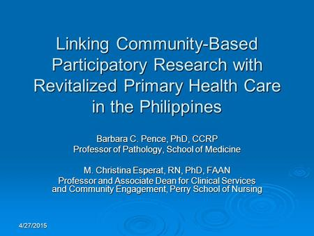4/27/2015 Linking Community-Based Participatory Research with Revitalized Primary Health Care in the Philippines Barbara C. Pence, PhD, CCRP Professor.