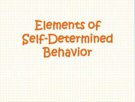 Elements of Self-Determined Behavior.  What skills and attitudes must a person possess to be considered a self-determined individual?  How can we promote.
