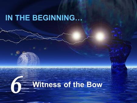 IN THE BEGINNING… Witness of the Bow 6. The Witness of the Bow 40 days heavy rain can't flood the planet! Life length (~900 yrs) seems difficult to envisage.