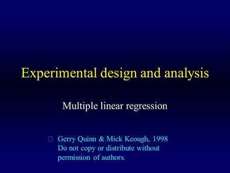 Experimental design and analysis Multiple linear regression  Gerry Quinn & Mick Keough, 1998 Do not copy or distribute without permission of authors.