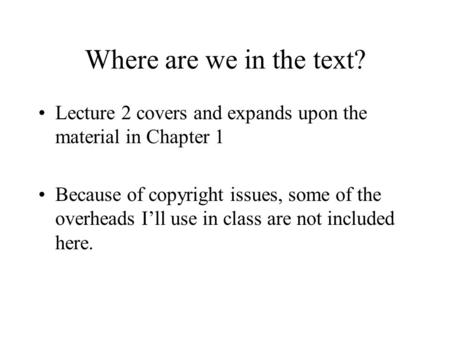 Where are we in the text? Lecture 2 covers and expands upon the material in Chapter 1 Because of copyright issues, some of the overheads I'll use in class.
