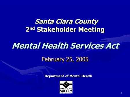 1 Santa Clara County 2 nd Stakeholder Meeting Mental Health Services Act Santa Clara County 2 nd Stakeholder Meeting Mental Health Services Act Department.
