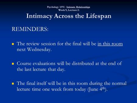 Psychology 137C: Intimate Relationships Week 9, Lecture 2: Intimacy Across the Lifespan REMINDERS: The review session for the final will be in this room.
