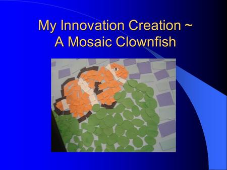 My Innovation Creation ~ A Mosaic Clownfish