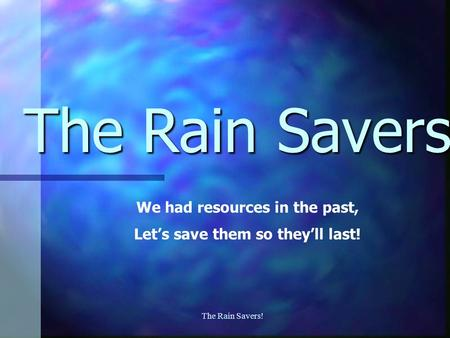 The Rain Savers! The Rain Savers We had resources in the past, Let's save them so they'll last!