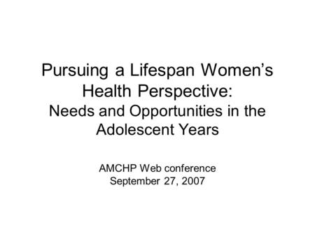 Pursuing a Lifespan Women's Health Perspective: Needs and Opportunities in the Adolescent Years AMCHP Web conference September 27, 2007.