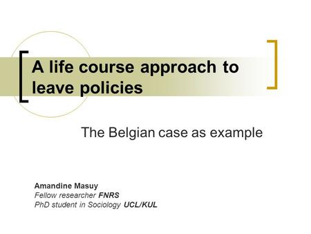 A life course approach to leave policies The Belgian case as example Amandine Masuy Fellow researcher FNRS PhD student in Sociology UCL/KUL.