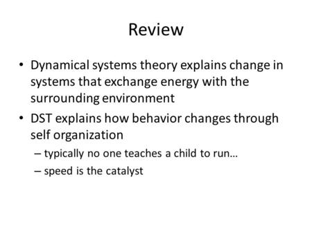 Review Dynamical systems theory explains change in systems that exchange energy with the surrounding environment DST explains how behavior changes through.