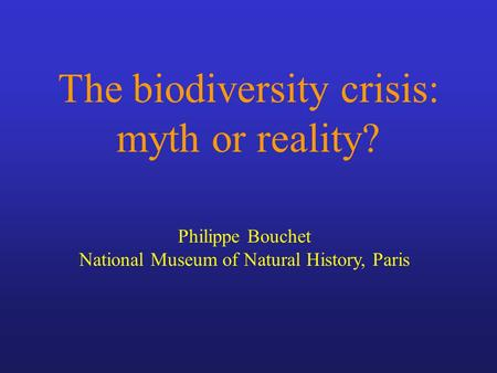 The biodiversity crisis: myth or reality? Philippe Bouchet National Museum of Natural History, Paris.