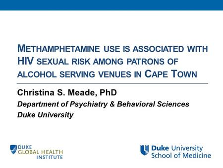 M ETHAMPHETAMINE USE IS ASSOCIATED WITH HIV SEXUAL RISK AMONG PATRONS OF ALCOHOL SERVING VENUES IN C APE T OWN Christina S. Meade, PhD Department of Psychiatry.