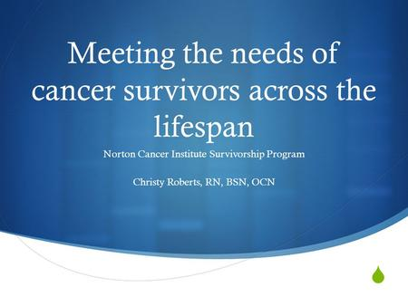 Meeting the needs of cancer survivors across the lifespan Norton Cancer Institute Survivorship Program Christy Roberts, RN, BSN, OCN.