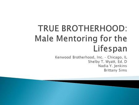 Kenwood Brotherhood, Inc. – Chicago, IL Shelby T. Wyatt, Ed. D Nadia Y. Jenkins Brittany Sims.