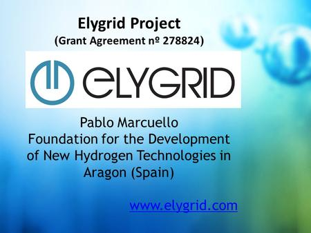 Click to add title Elygrid Project ( Grant Agreement nº 278824 ) Pablo Marcuello Foundation for the Development of New Hydrogen Technologies in Aragon.