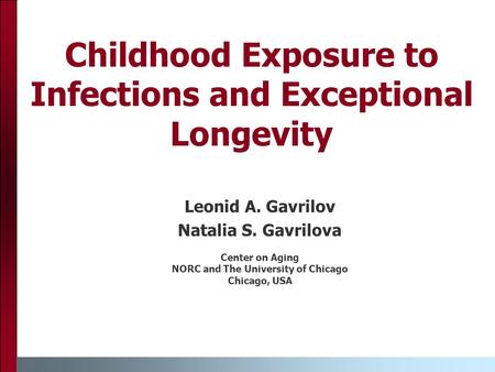 Childhood Exposure to Infections and Exceptional Longevity Leonid A. Gavrilov Natalia S. Gavrilova Center on Aging NORC and The University of Chicago Chicago,