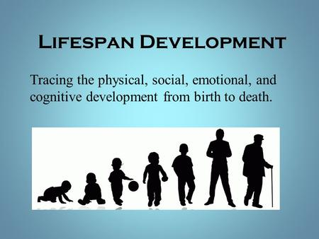 life span development from birth to death Across the entire life span, that is, from conception to death  of the brain removed shortly after birth  study of life-span development.