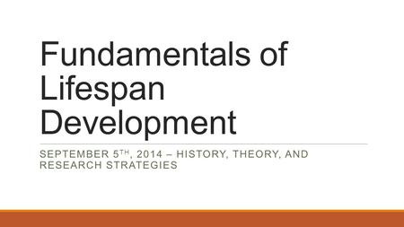 Fundamentals of Lifespan Development SEPTEMBER 5 TH, 2014 – HISTORY, THEORY, AND RESEARCH STRATEGIES.