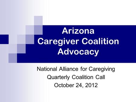 Arizona Caregiver Coalition Advocacy National Alliance for Caregiving Quarterly Coalition Call October 24, 2012.