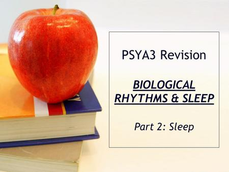PSYA3 Revision BIOLOGICAL RHYTHMS & SLEEP Part 2: Sleep.