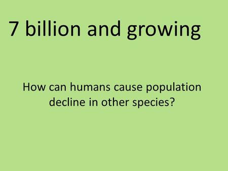 How can humans cause population decline in other species? 7 billion and growing.