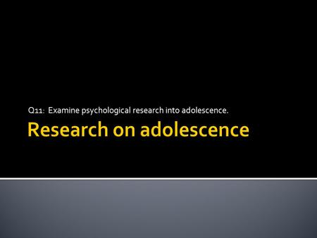 Q11: Examine psychological research into adolescence.