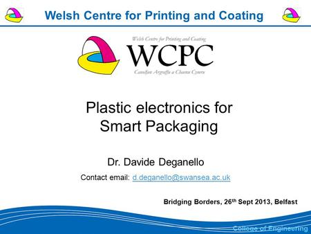 Welsh Centre for Printing and Coating Plastic electronics for Smart Packaging Dr. Davide Deganello Contact